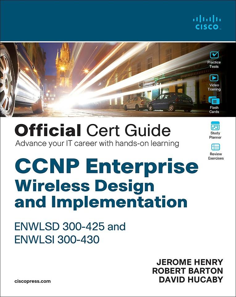CCNP Enterprise Wireless Design and Implementation ENWLSD 300-425 and ENWLSI 300-430 Official Cert Guide