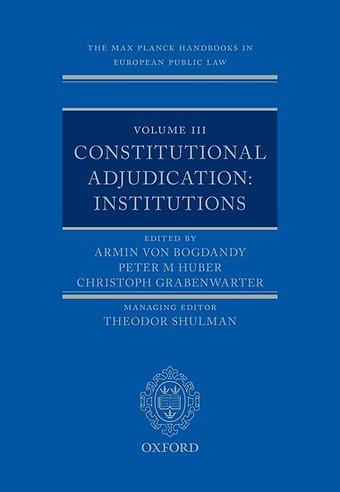 The Max Planck Handbooks in European Public Law - Volume III: Constitutional Adjudication: Institutions
