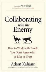 Collaborating with the Enemy: How to Work with People You Dont Agree with or Like or Trust