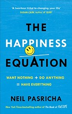 The Happiness Equation : Want Nothing + Do Anything = Have Everything