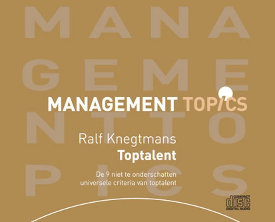 Toptalent: de 9 niet te onderschatten universele criteria van toptalent volgens Ralf Knegtmans (Management Topics)