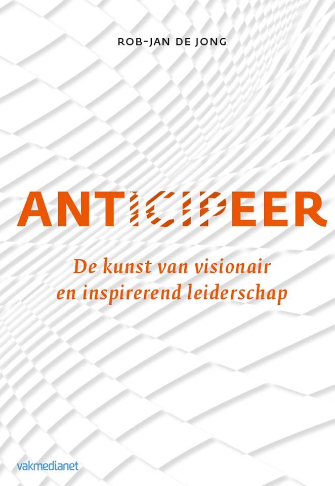 Anticipeer - De kunst van visionair en inspirerend leiderschap